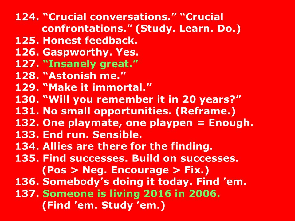124. Crucial conversations. Crucial confrontations. (Study. Learn. Do.) 125. Honest feedback. 126. Gaspworthy. Yes. 127. Insanely great. 128. Astonish