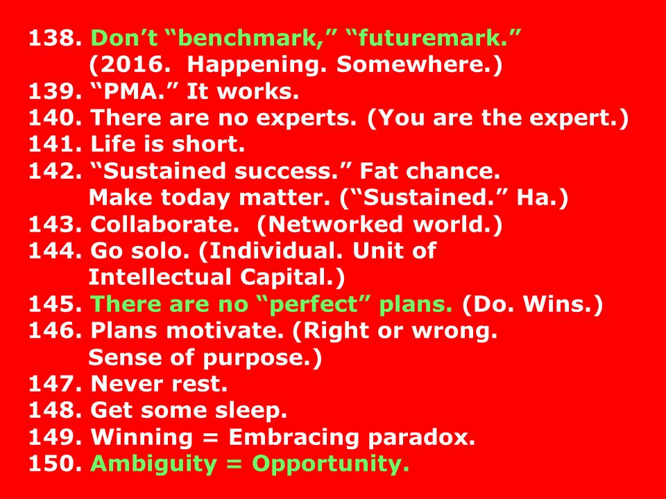 138. Dont benchmark, futuremark. (2016. Happening. Somewhere.) 139. PMA. It works. 140. There are no experts. (You are the expert.) 141. Life is short