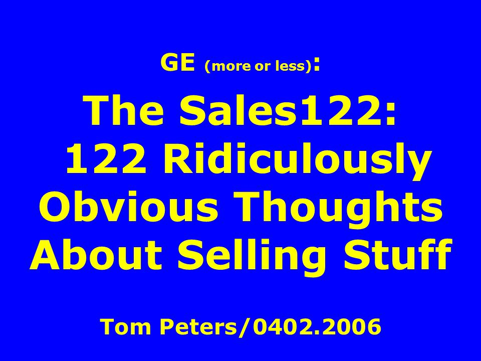 GE (more or less) : The Sales122: 122 Ridiculously Obvious Thoughts About Selling Stuff Tom Peters/0402.2006