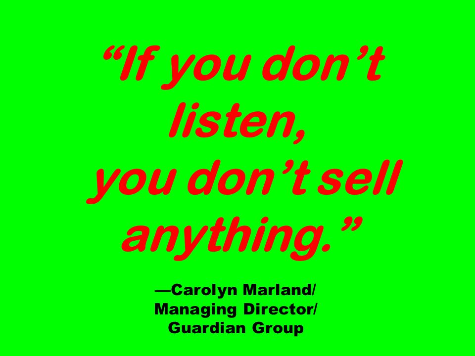 If you dont listen, you dont sell anything. Carolyn Marland/ Managing Director/ Guardian Group