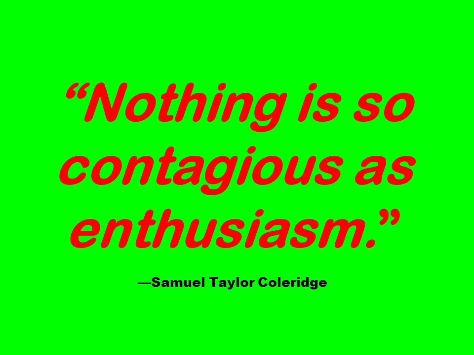 Nothing is so contagious as enthusiasm. Samuel Taylor Coleridge