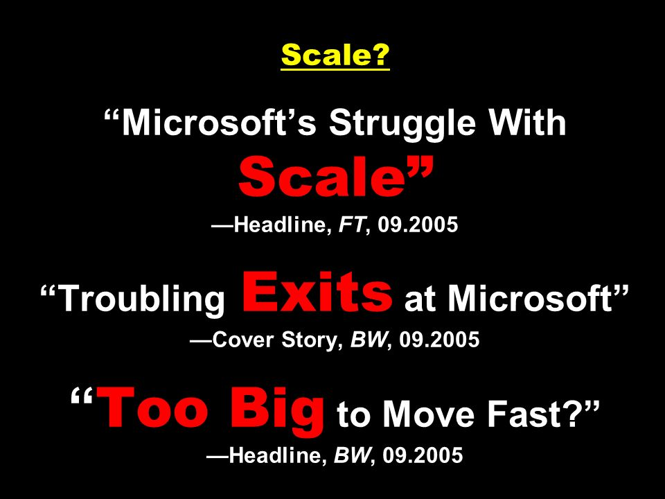 Scale? Microsofts Struggle With Scale Headline, FT, 09.2005 Troubling Exits at Microsoft Cover Story, BW, 09.2005 Too Big to Move Fast? Headline, BW,