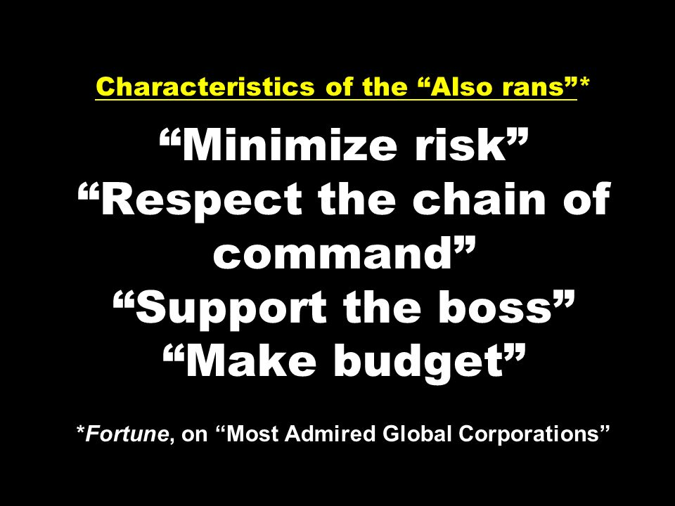 Characteristics of the Also rans* Minimize risk Respect the chain of command Support the boss Make budget *Fortune, on Most Admired Global Corporation