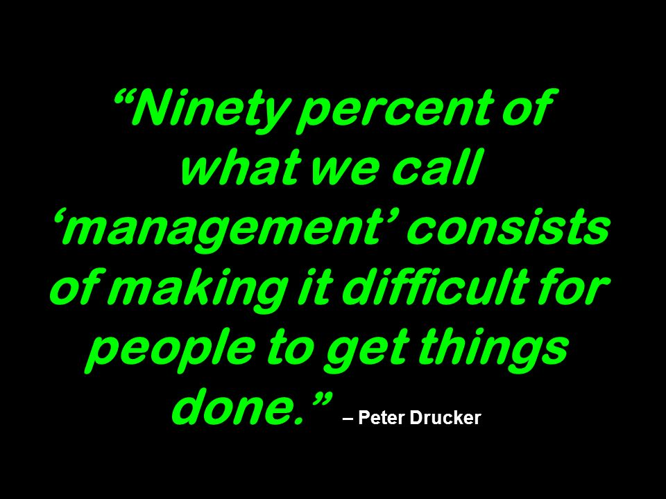 Ninety percent of what we call management consists of making it difficult for people to get things done. – Peter Drucker