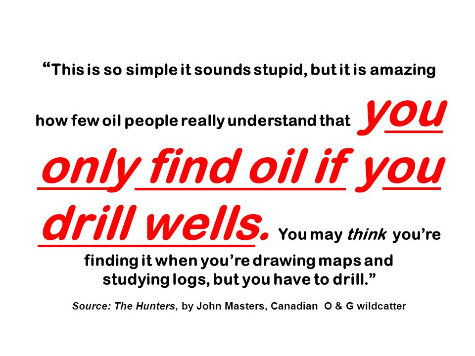 This is so simple it sounds stupid, but it is amazing how few oil people really understand that you only find oil if you drill wells. You may think yo