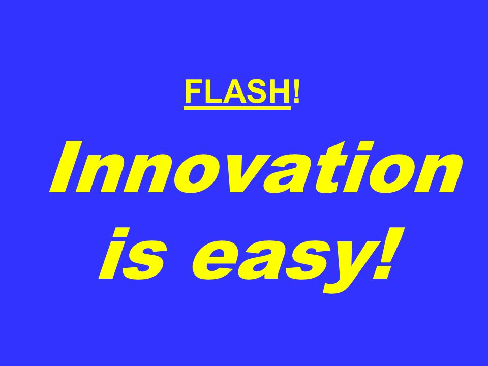 FLASH! Innovation is easy!