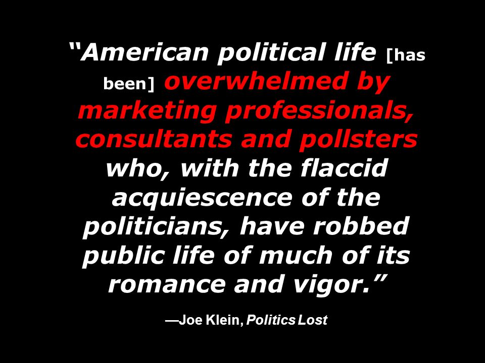 American political life [has been] overwhelmed by marketing professionals, consultants and pollsters who, with the flaccid acquiescence of the politic