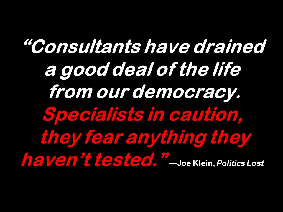 Consultants have drained a good deal of the life from our democracy. Specialists in caution, they fear anything they havent tested. Joe Klein, Politic