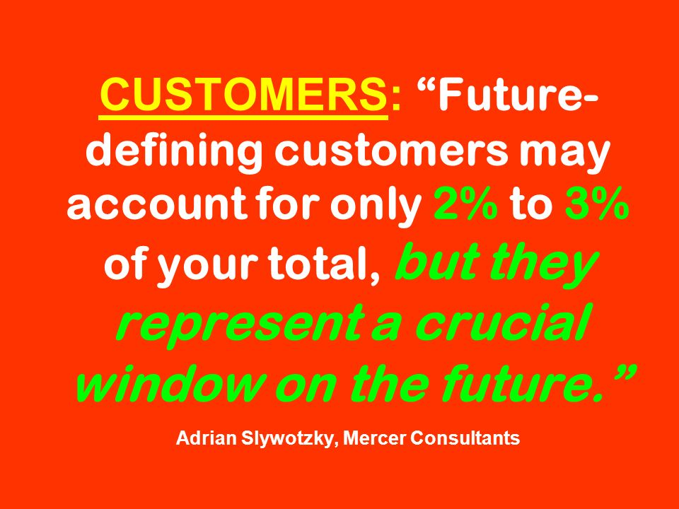 CUSTOMERS: Future- defining customers may account for only 2% to 3% of your total, but they represent a crucial window on the future. Adrian Slywotzky
