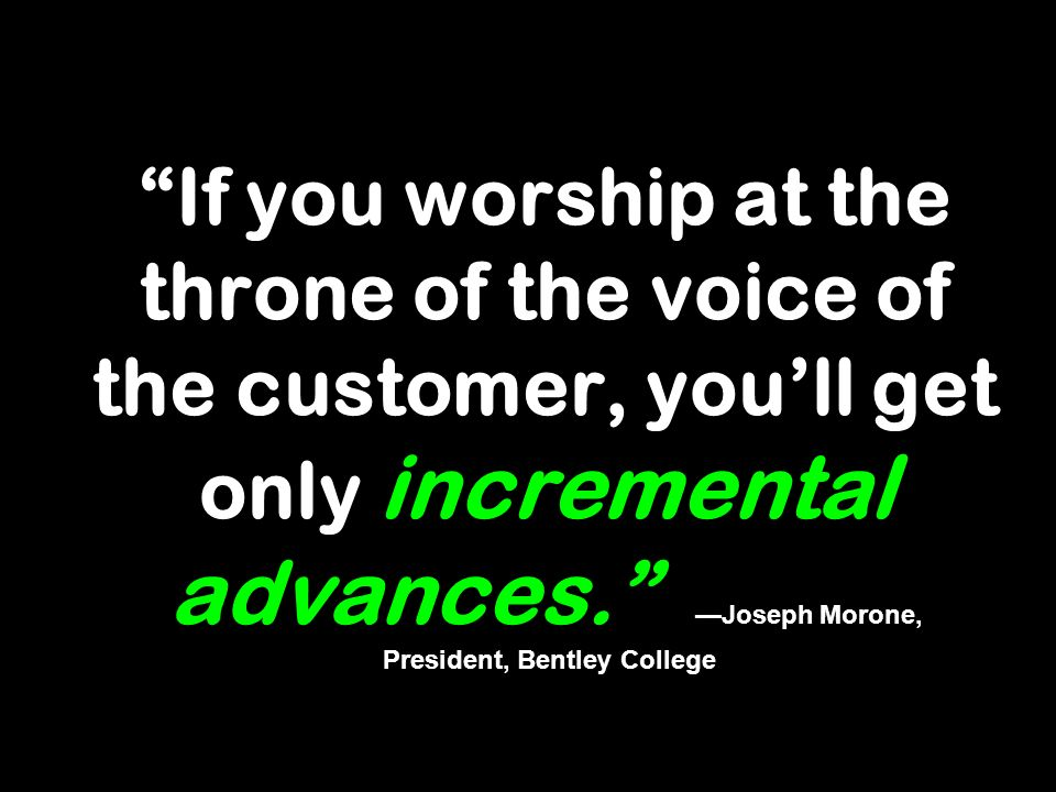 If you worship at the throne of the voice of the customer, youll get only incremental advances. Joseph Morone, President, Bentley College