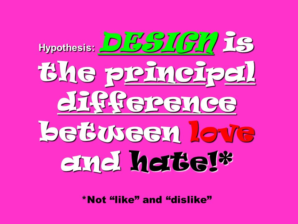 Hypothesis: DESIGN is the principal difference between love and hate!* Hypothesis: DESIGN is the principal difference between love and hate!* *Not like and dislike