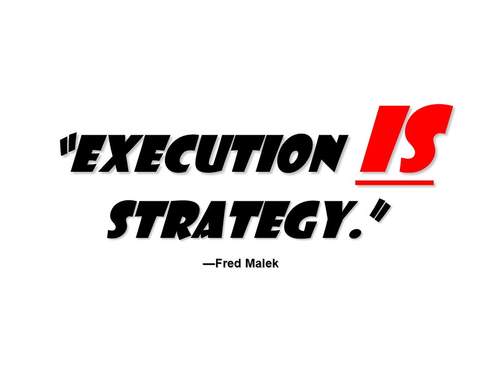 Execution is strategy. Fred Malek