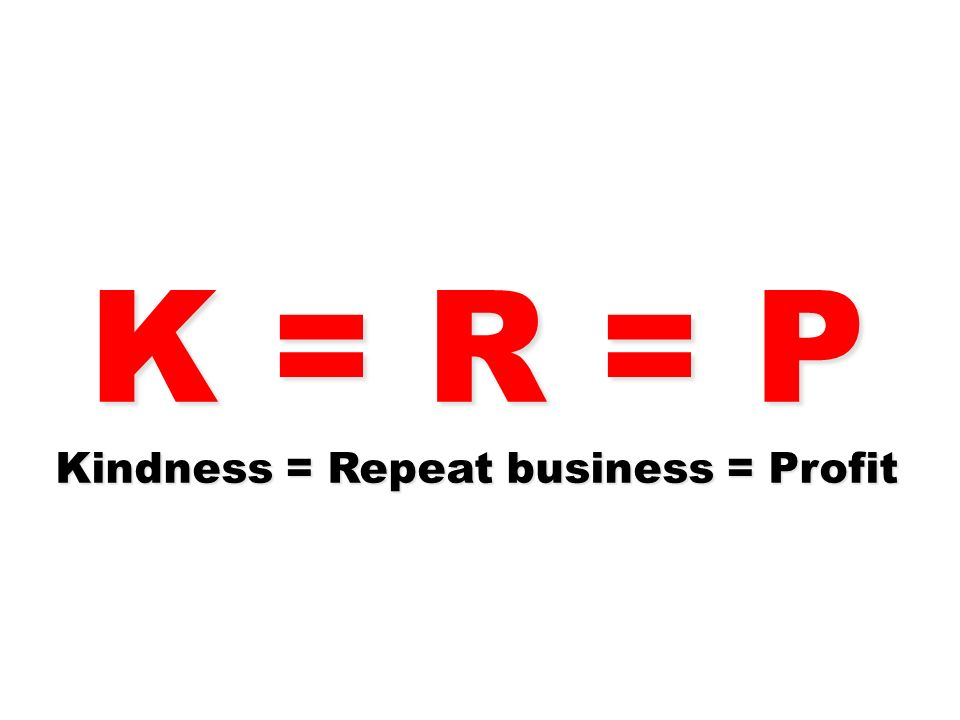 K = R = P Kindness = Repeat business = Profit