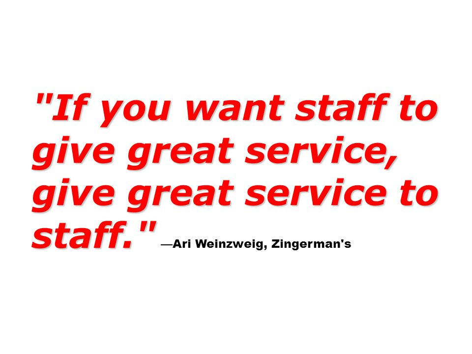 If you want staff to give great service, give great service to staff. If you want staff to give great service, give great service to staff. Ari Weinzweig, Zingerman s