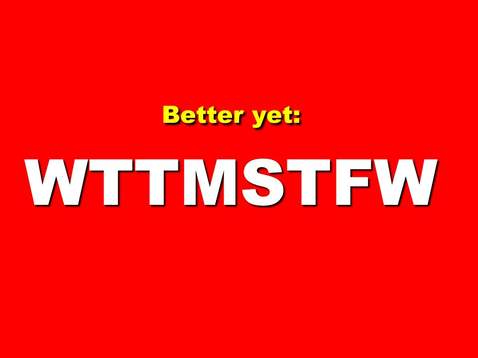 Better yet: WTTMSTFW