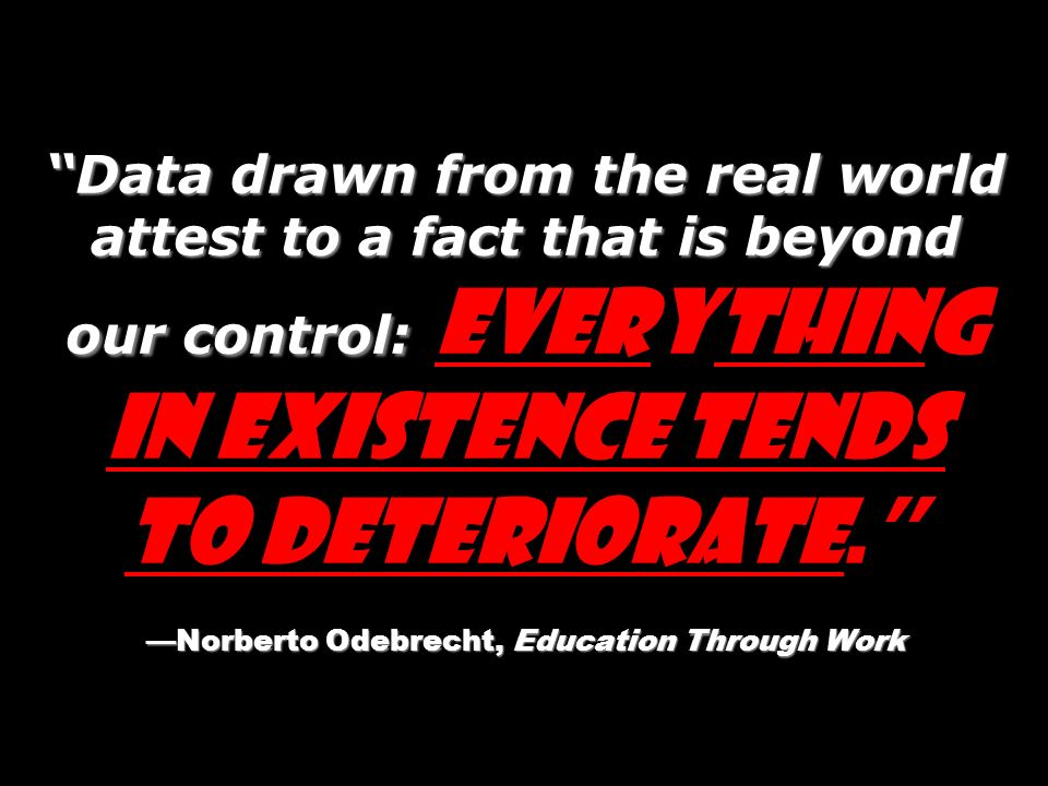 Data drawn from the real world attest to a fact that is beyond our control: Norberto Odebrecht, Education Through Work Data drawn from the real world attest to a fact that is beyond our control: Everything in existence tends to deteriorate.