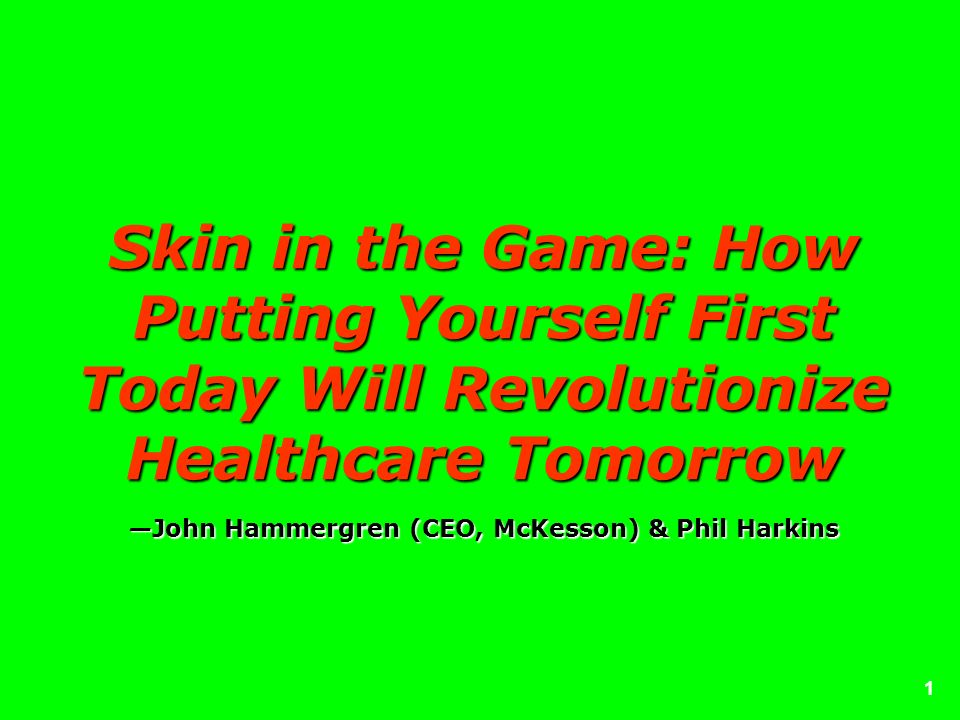 1 Skin in the Game: How Putting Yourself First Today Will Revolutionize Healthcare TomorrowJohn Hammergren (CEO, McKesson) & Phil Harkins