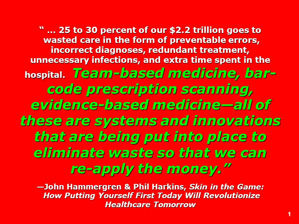 1 … 25 to 30 percent of our $2.2 trillion goes to wasted care in the form of preventable errors, incorrect diagnoses, redundant treatment, unnecessary