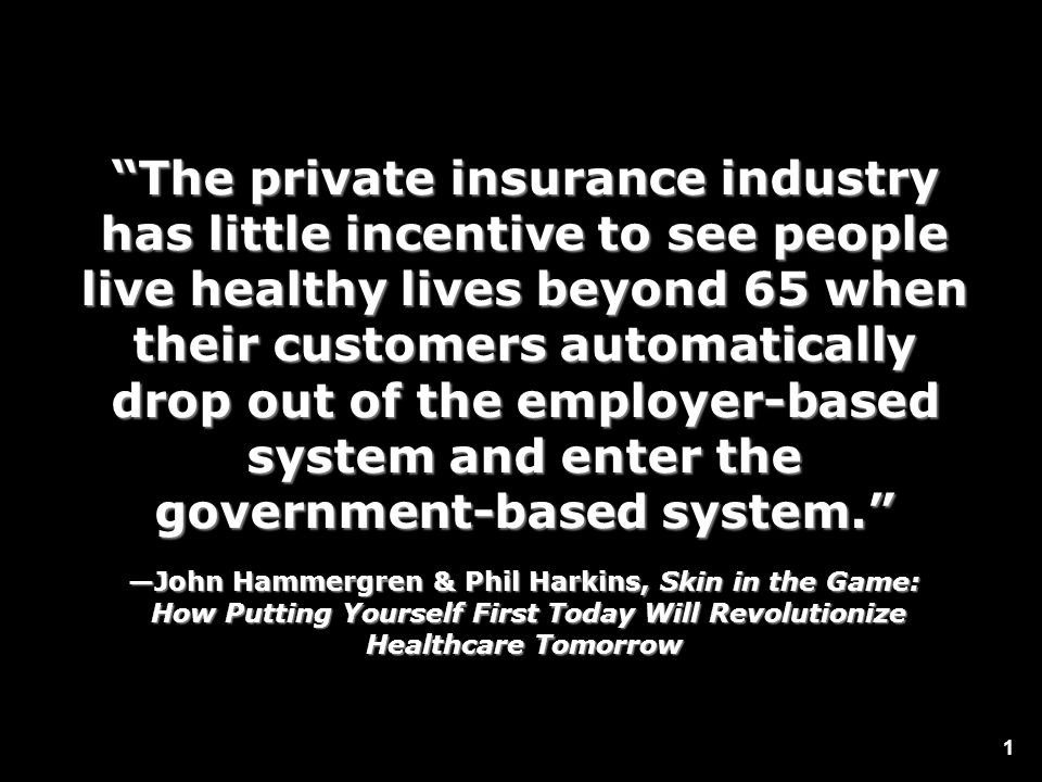 1 The private insurance industry has little incentive to see people live healthy lives beyond 65 when their customers automatically drop out of the em