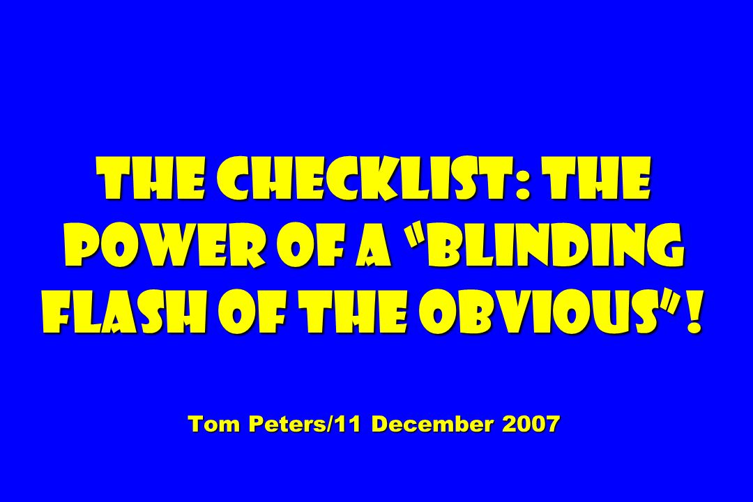 The Checklist: The Power of a Blinding Flash of the Obvious! Tom Peters/11 December 2007