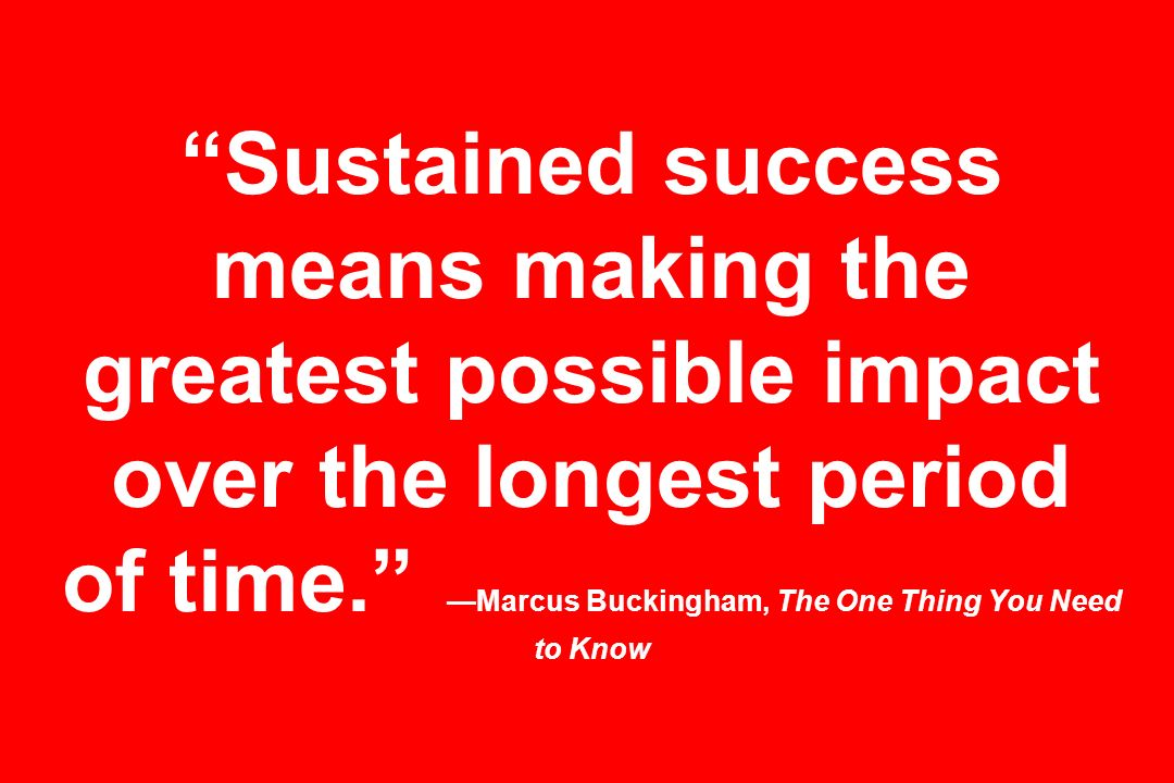 Sustained success means making the greatest possible impact over the longest period of time.