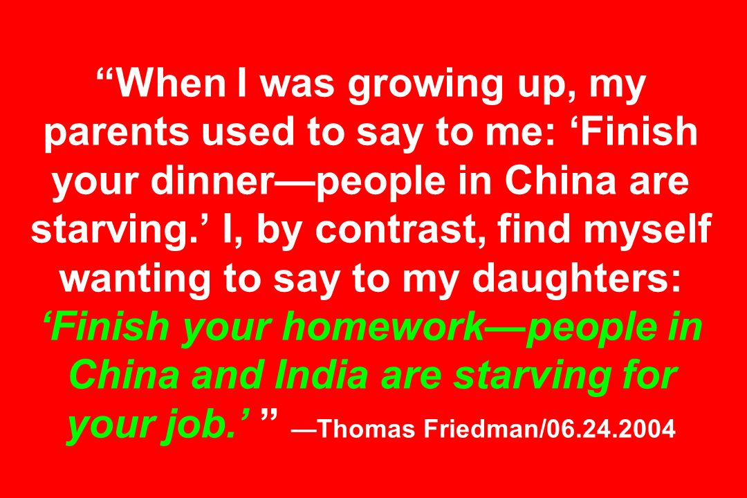 When I was growing up, my parents used to say to me: Finish your dinnerpeople in China are starving.