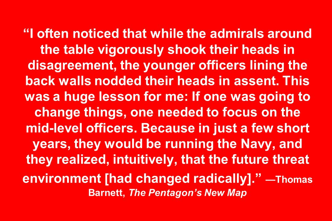 I often noticed that while the admirals around the table vigorously shook their heads in disagreement, the younger officers lining the back walls nodded their heads in assent.