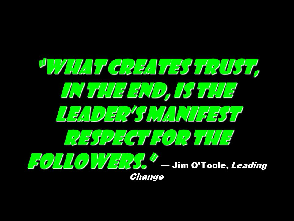 What creates trust, in the end, is the leaders manifest respect for the followers.