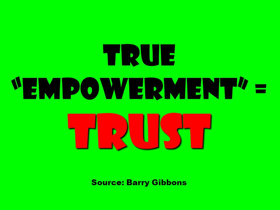 Trust True Empowerment = Trust Source: Barry Gibbons