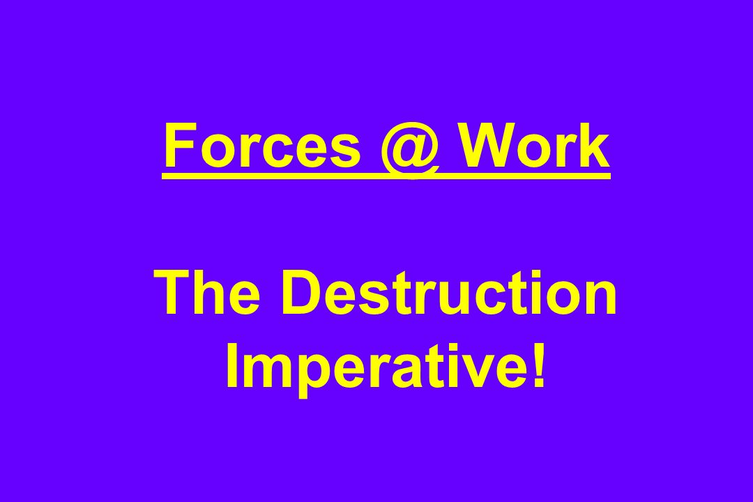 Forces @ Work The Destruction Imperative!