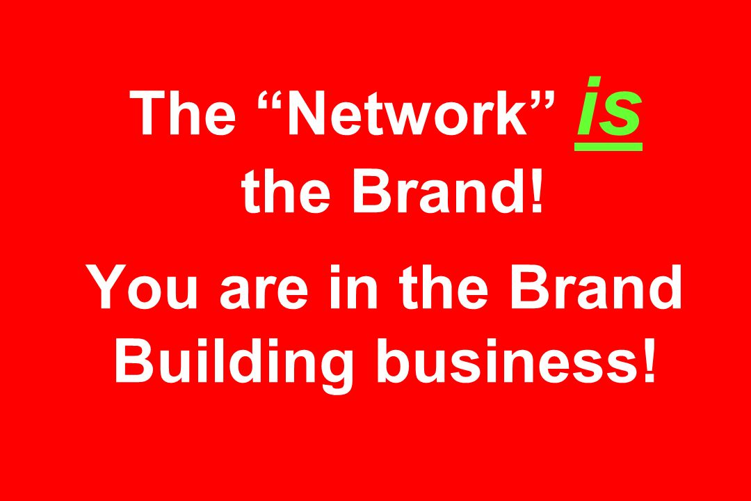 The Network is the Brand! You are in the Brand Building business!