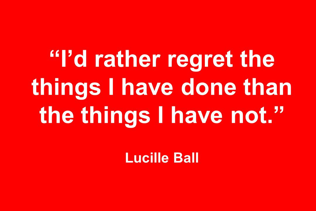 Id rather regret the things I have done than the things I have not. Lucille Ball
