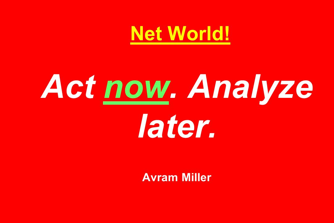 Net World! Act now. Analyze later. Avram Miller