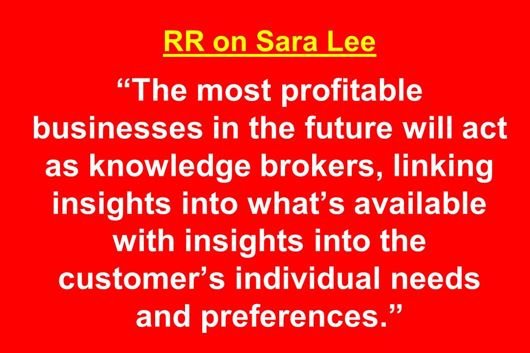 RR on Sara Lee The most profitable businesses in the future will act as knowledge brokers, linking insights into whats available with insights into the customers individual needs and preferences.