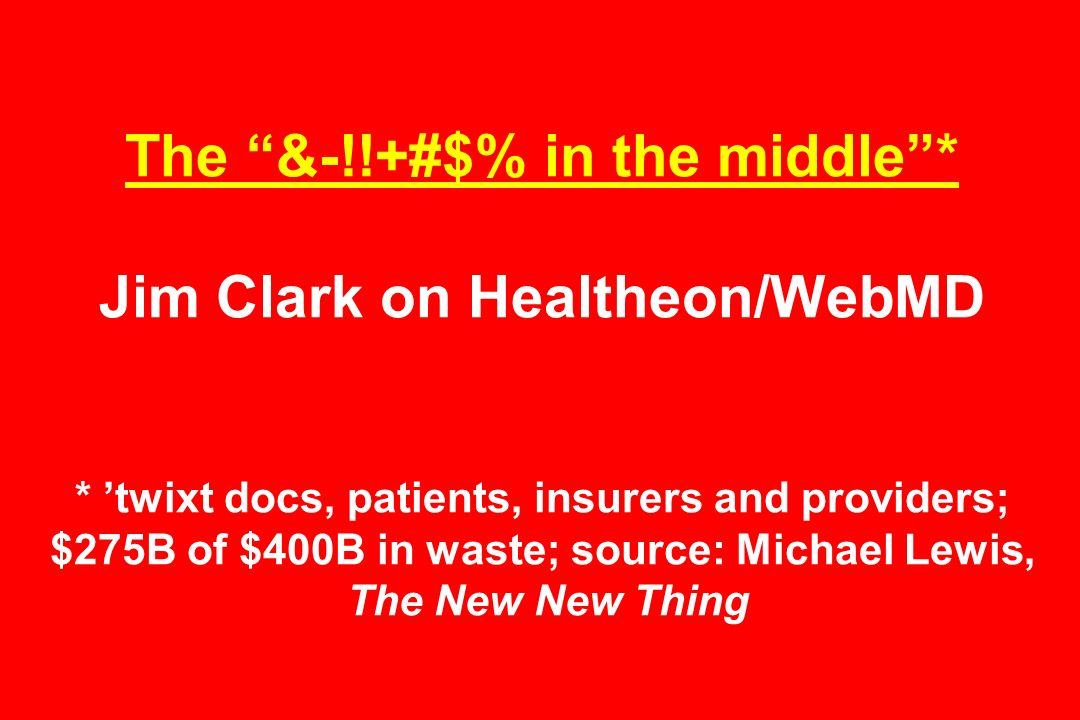 The &-!!+#$% in the middle* Jim Clark on Healtheon/WebMD * twixt docs, patients, insurers and providers; $275B of $400B in waste; source: Michael Lewis, The New New Thing