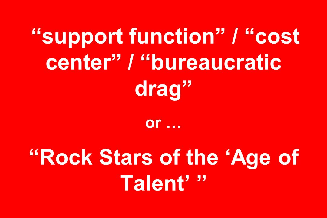 support function / cost center / bureaucratic drag or … Rock Stars of the Age of Talent