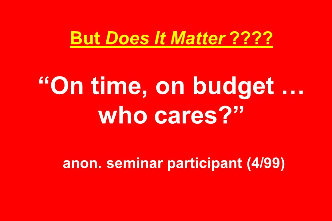 But Does It Matter On time, on budget … who cares anon. seminar participant (4/99)