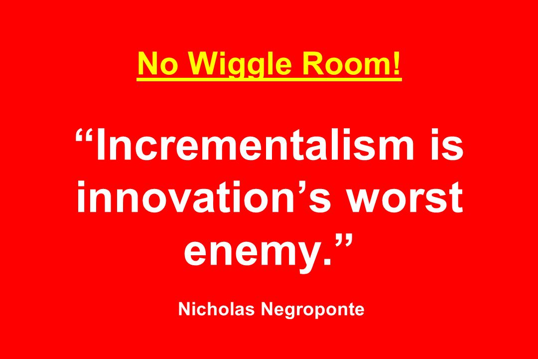 No Wiggle Room! Incrementalism is innovations worst enemy. Nicholas Negroponte