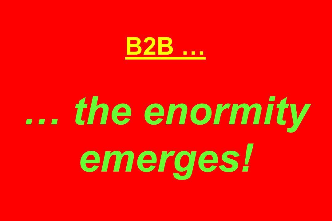 B2B … … the enormity emerges!