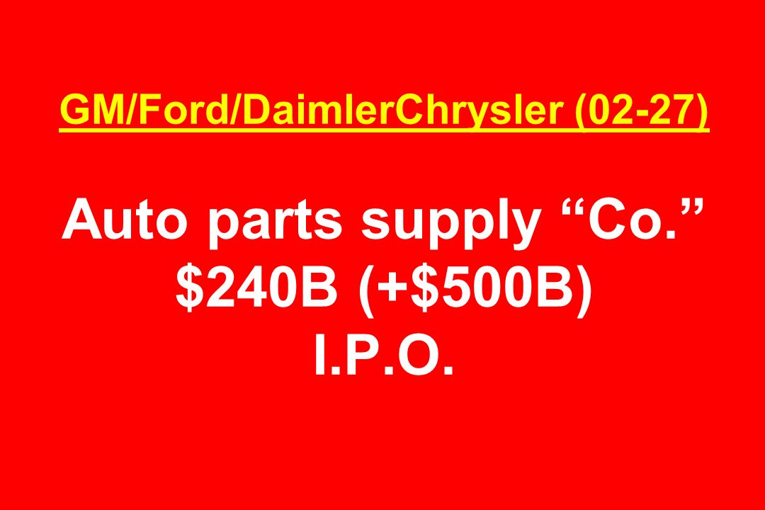 GM/Ford/DaimlerChrysler (02-27) Auto parts supply Co. $240B (+$500B) I.P.O.