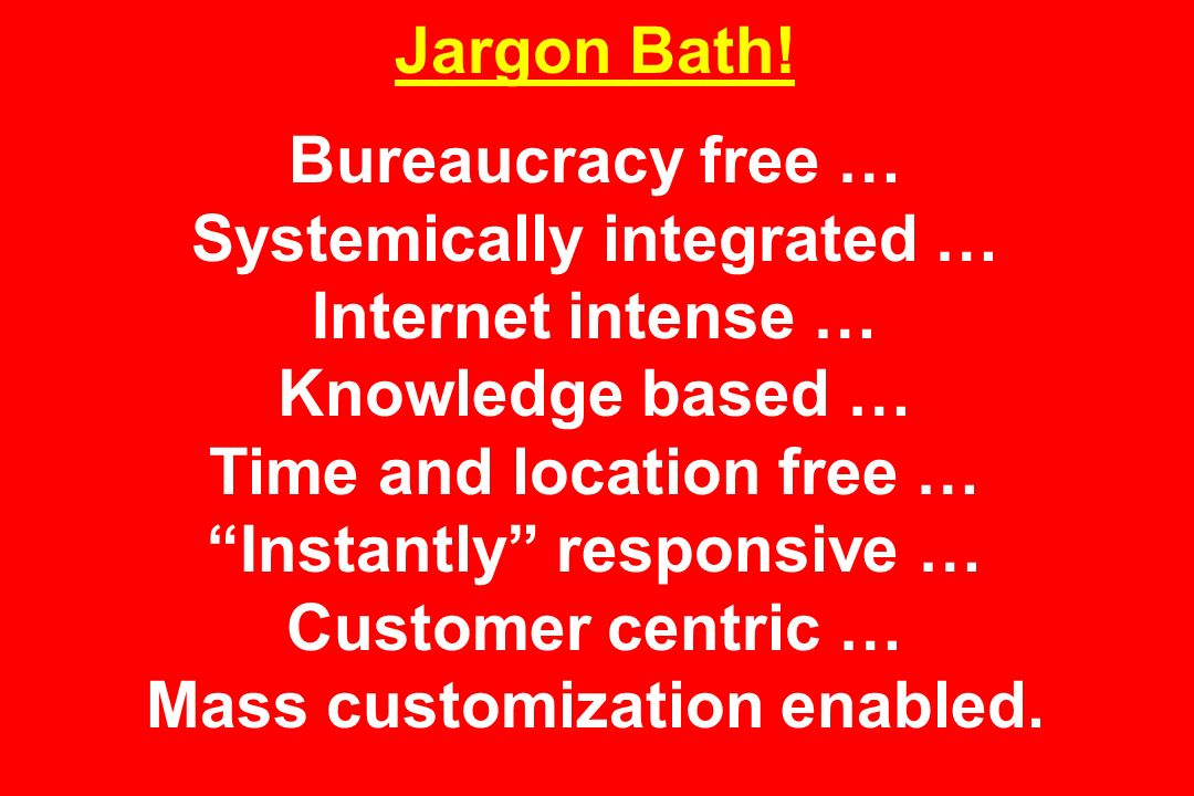 Jargon Bath! Bureaucracy free … Systemically integrated … Internet intense … Knowledge based … Time and location free … Instantly responsive … Custome