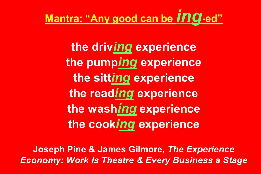 Mantra: Any good can be ing -ed the driv ing experience the pump ing experience the sitt ing experience the read ing experience the wash ing experience the cook ing experience Joseph Pine & James Gilmore, The Experience Economy: Work Is Theatre & Every Business a Stage