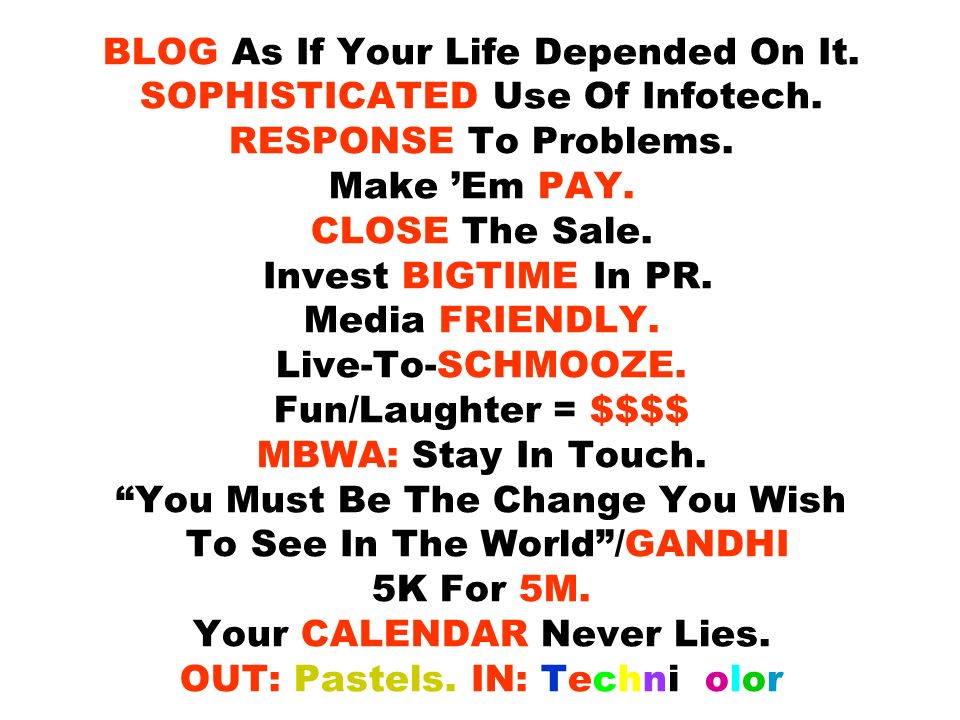 BLOG As If Your Life Depended On It. SOPHISTICATED Use Of Infotech. RESPONSE To Problems. Make Em PAY. CLOSE The Sale. Invest BIGTIME In PR. Media FRI