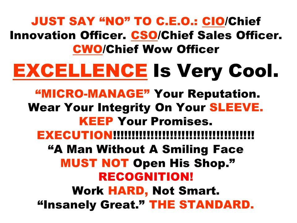JUST SAY NO TO C.E.O.: CIO/Chief Innovation Officer. CSO/Chief Sales Officer. CWO/Chief Wow Officer EXCELLENCE Is Very Cool. MICRO-MANAGE Your Reputat