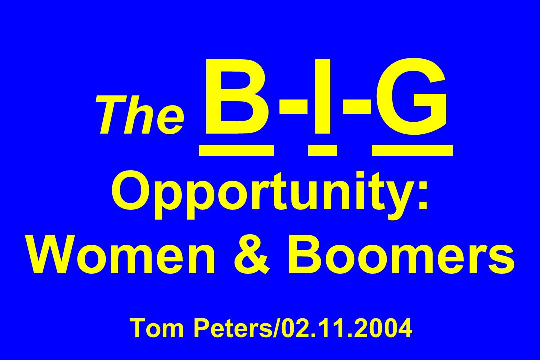 The B-I-G Opportunity: Women & Boomers Tom Peters/02.11.2004