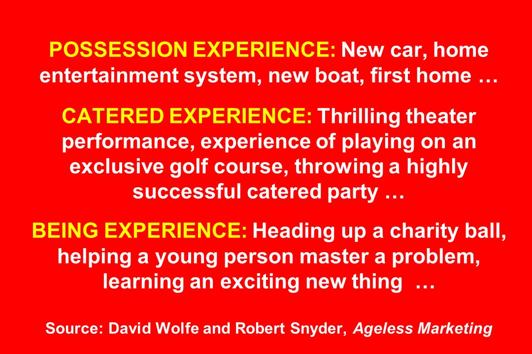 POSSESSION EXPERIENCE: New car, home entertainment system, new boat, first home … CATERED EXPERIENCE: Thrilling theater performance, experience of playing on an exclusive golf course, throwing a highly successful catered party … BEING EXPERIENCE: Heading up a charity ball, helping a young person master a problem, learning an exciting new thing … Source: David Wolfe and Robert Snyder, Ageless Marketing