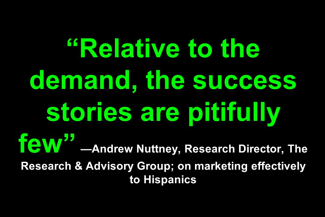 Relative to the demand, the success stories are pitifully few Andrew Nuttney, Research Director, The Research & Advisory Group; on marketing effectively to Hispanics