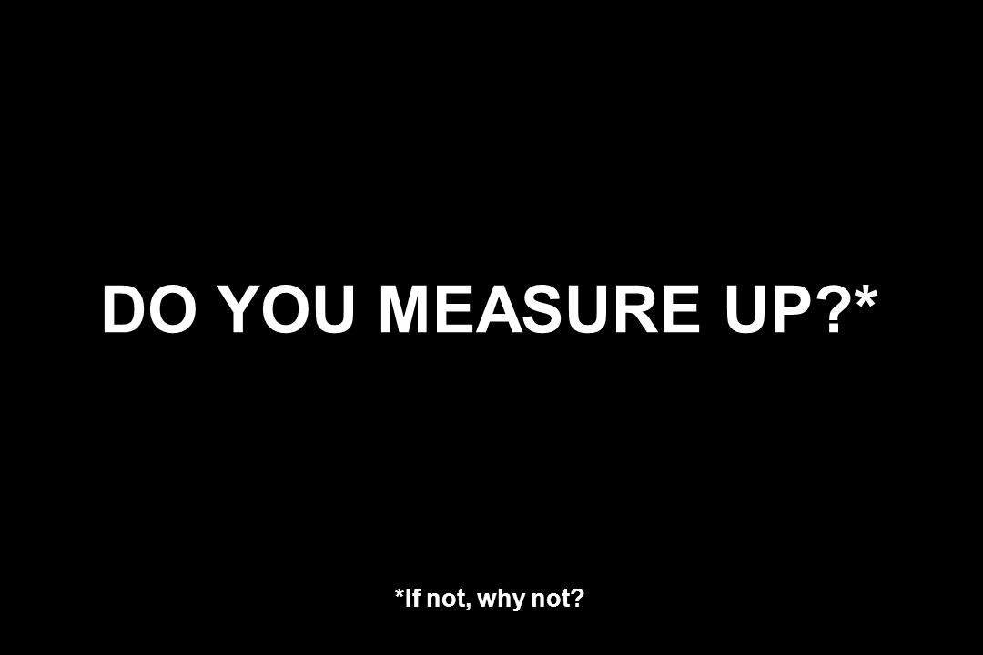 DO YOU MEASURE UP * *If not, why not
