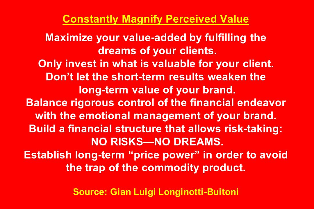 Constantly Magnify Perceived Value Maximize your value-added by fulfilling the dreams of your clients.