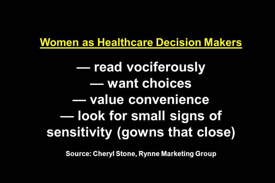 Women as Healthcare Decision Makers read vociferously want choices value convenience look for small signs of sensitivity (gowns that close) Source: Cheryl Stone, Rynne Marketing Group